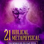 21 Biblical Metaphysical Techniques To Tap Into Your Inner GOD